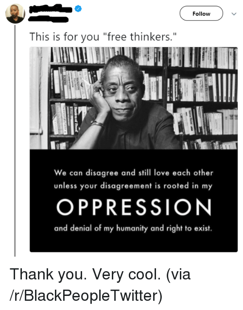 """Thinkers: Follow  This is for you """"free thinkers.""""  We can disagree and stil love each other  unless your disagreement is rooted in my  OPPRESSION  and denial of my humanity and right to exist. <p>Thank you. Very cool. (via /r/BlackPeopleTwitter)</p>"""