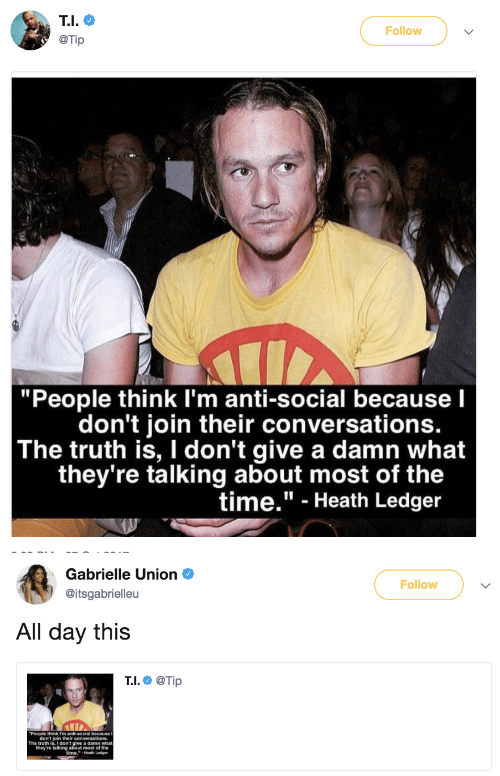 """Heath Ledger: Follow  @Tip  """"People think I'm anti-social because l  don't join their conversationS.  The truth is, I don't give a damn what  they're talking about most of the  time."""" - Heath Ledger   Gabrielle Union  @itsgabrielleu  Follow  All day this  T.I.@Tip  People think Im anti-social becauseI  don't join their  The truth is,I don't give a damn what  they're talking about most of the  ime."""" Heath Ledger"""