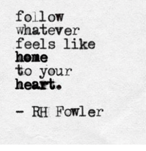 Heart, Feels, and Like: follow  whatever  feels like  hone  to vour  heart.  RH Fowler