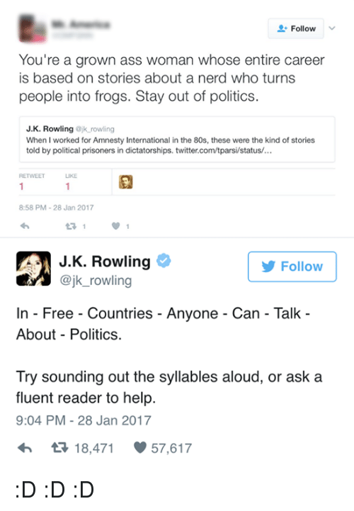 internations: Follow  You're a grown ass woman whose entire career  is based on stories about a nerd who turns  people into frogs. Stay out of politics  J. K. Rowling  ajk rowling  When I worked for Amnesty International in the 80s, these were the kind of stories  told by political prisoners in dictatorships. twitter.com/tparsi/status/...  LIKE  8:58 PM 28 Jan 2017  J K. Rowling  Follow  @jk rowling  In Free Countries Anyone Can Talk  About Politics.  Try sounding out the syllables aloud, or ask a  fluent reader to help.  9:04 PM 28 Jan 2017  tR 18,471  57,617 :D :D :D