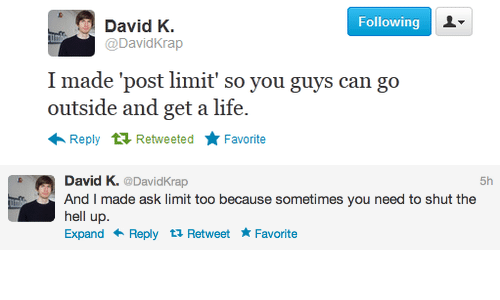 Post Limit: Following  David K  @DavidKrap  I made 'post limit' so you guys can go  outside and get a life.  Reply Retweeted Favorite   David K. @DavidKrap  And I made ask limit too because sometimes you need to shut the  hell up.  Expand Reply t Retweet Favorite  5h