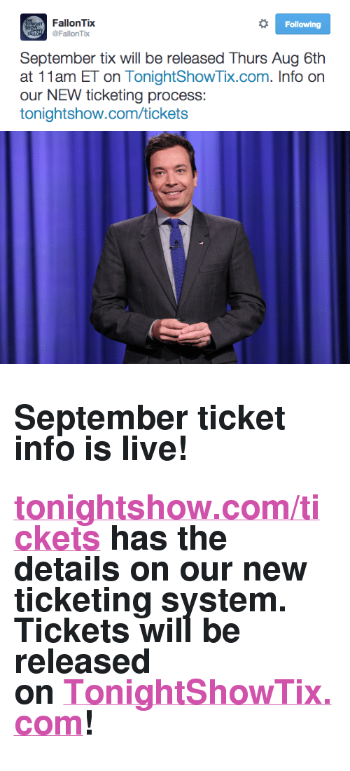 """Tix: Following  FallonTix  FallonTix  September tix will be released Thurs Aug 6th  at 11am ET on TonightShowTix.com. Info on  our NEW ticketing process:  tonightshow.com/tickets <h2>September ticket info is live!</h2><h2><a href=""""http://www.nbc.com/the-tonight-show/blog/how-to-get-tickets-to-the-tonight-show-starring-jimmy-fallon/113111"""" target=""""_blank"""">tonightshow.com/tickets</a> has the details on our new ticketing system. Tickets will be released on<a href=""""https://fallon.1iota.com/show/353/The-Tonight-Show-Starring-Jimmy-Fallon"""" target=""""_blank"""">TonightShowTix.com</a>!</h2>"""