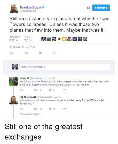 twin towers: Following  @frankieboyle  Still no satisfactory explanation of why the Twin  Towers collapsed. Unless it was those two  planes that flew into them. Maybe that was it.  RETWEETS LIKES  2 ★  1,614 3,156  10:40 AM-17 Jan 2016  23  Reply to @frankieboyle  lit @wheeliesmom J  moon an 18  No @frankieboyle.That wasn't it. Why doesn't a woodstove melt when you build  a fire in it? Follow @nine11inreverse & @AE911Truth for info  43 6  Frankie Boyle @frankieboyle Jan 18  @wheeliesmom I reckon a wood stove would be pretty fucked if I flew a jet  airliner into it  16  56  View other replies Still one of the greatest exchanges