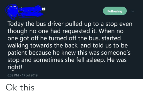 Bus Driver: Following  Today the bus driver pulledup to a stop even  though  one got off he turned off the bus, started  walking towards the back, and told us to be  patient because he knew this was someone's  stop and sometimes she fell asleep. He was  right!  no one had requested it. When no  17 Jul 2019  8:32 PM Ok this