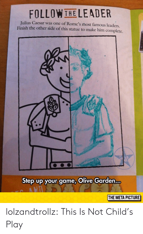 step up: FOLLOWTHELEADER  Julius Caesar was one of Rome's host famous leaders.  Finish the other side of this statue to make him complete.  IA  Step up your game, Olive Garden...  THE META PICTURE lolzandtrollz:  This Is Not Child's Play
