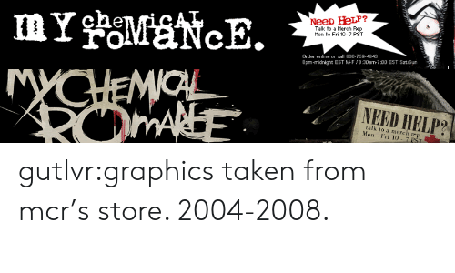 Taken, Tumblr, and Blog: foMaNcE.  Talk to a Merch Rep  Mon to Fri 10-7 PST  Order online or call 866-759-4843  8pm-midnight EST MF/8:30am-7:00 EST Sat/Sun   MYCHEMIOL  ROMANE  NEED HELP?  talk to a merch rep  Mon Fri 10- 7 PST gutlvr:graphics taken from mcr's store. 2004-2008.