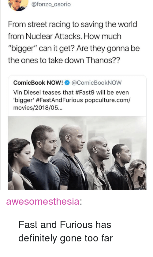 "Definitely, Movies, and Tumblr: @fonzo_osorio  From street racing to saving the world  from Nuclear Attacks. How much  ""bigger"" can it get? Are they gonna be  the ones to take down Thanos??  ComicBook NOW!@ComicBookNOW  Vin Diesel teases that #Fast9 will be even  'b.gger' #FastAndFurious popculture.com/  movies/2018/05... <p><a href=""http://awesomesthesia.tumblr.com/post/173602926934/fast-and-furious-has-definitely-gone-too-far"" class=""tumblr_blog"">awesomesthesia</a>:</p>  <blockquote><p>Fast and Furious has definitely gone too far</p></blockquote>"