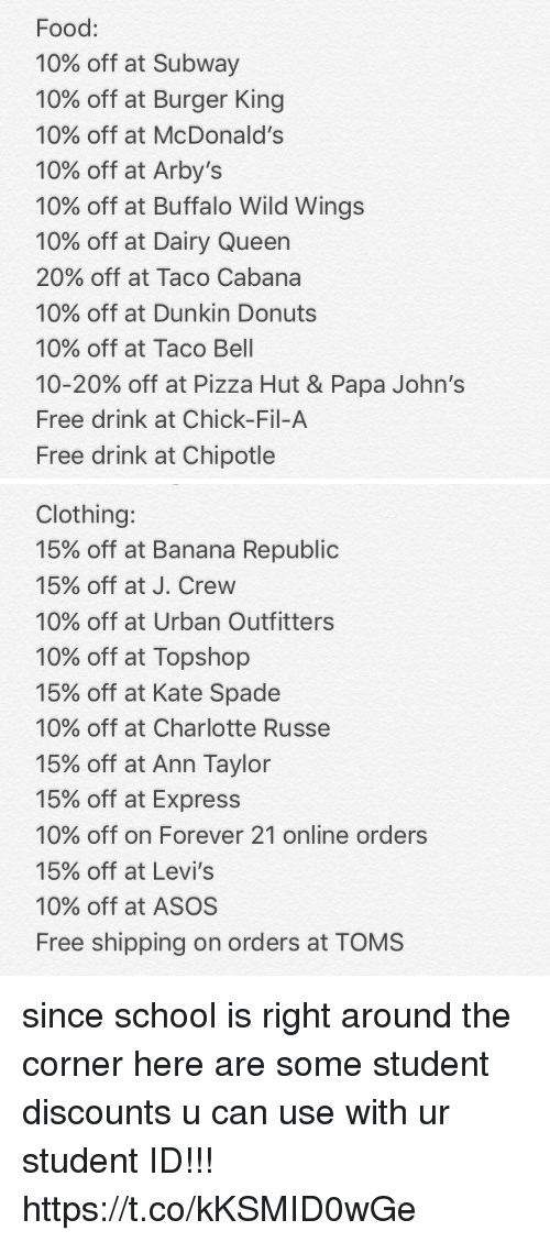 belling: Food:  10% off at Subway  10% off at Burger King  10% off at McDonald's  10% off at Arby's  10% off at Buffalo Wild Wings  10% off at Dairy Queen  20% off at Taco Cabana  10% off at Dunkin Donuts  10% off at Taco Bell  10-20% off at Pizza Hut & Papa John's  Free drink at Chick-Fil-A  Free drink at Chipotle   Clothing:  15% off at Banana Republic  15% off at J. Crew  10% off at Urban Outfitters  10% off at Topshop  15% off at Kate Spade  10% off at Charlotte Russe  15% off at Ann Taylor  15% off at Express  10% off on Forever 21 online orders  15% off at Levi's  10% off at ASOS  Free shipping on orders at TOMS since school is right around the corner here are some student discounts u can use with ur student ID!!! https://t.co/kKSMID0wGe