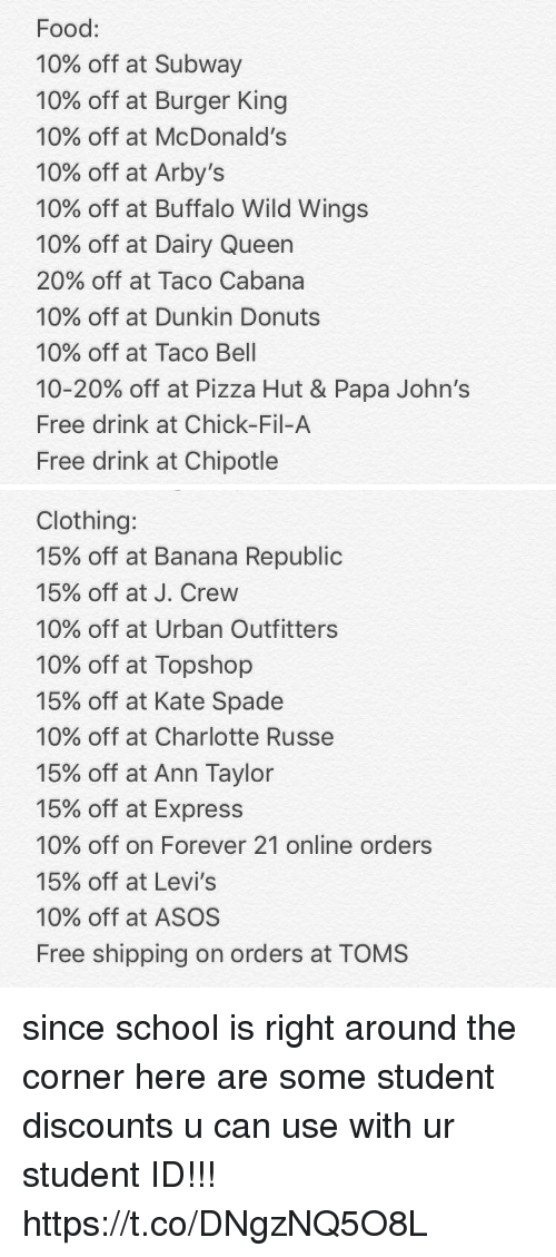 belling: Food:  10% off at Subway  10% off at Burger King  10% off at McDonald's  10% off at Arby's  10% off at Buffalo Wild Wings  10% off at Dairy Queen  20% off at Taco Cabana  10% off at Dunkin Donuts  10% off at Taco Bell  10-20% off at Pizza Hut & Papa John's  Free drink at Chick-Fil-A  Free drink at Chipotle   Clothing:  15% off at Banana Republic  15% off at J. Crew  10% off at Urban Outfitters  10% off at Topshop  15% off at Kate Spade  10% off at Charlotte Russe  15% off at Ann Taylor  15% off at Express  10% off on Forever 21 online orders  15% off at Levi's  10% off at ASOS  Free shipping on orders at TOMS since school is right around the corner here are some student discounts u can use with ur student ID!!! https://t.co/DNgzNQ5O8L