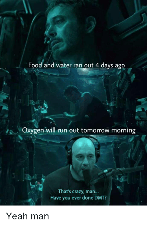 Crazy, Food, and Run: Food and water ran out 4 days ago  ,A , Oxygen will run out tomorrow morning  That's crazy, man...  Have you ever done DMT? Yeah man