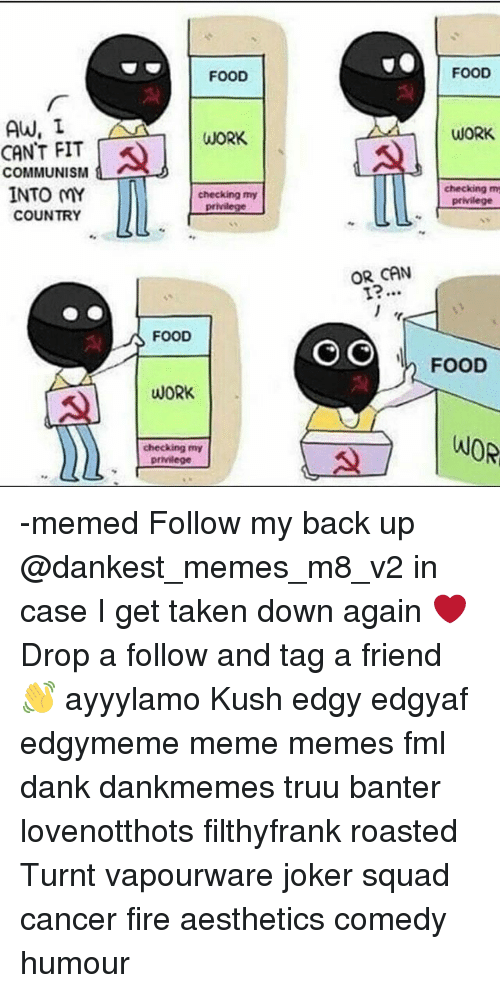 Work Work: FOOD  FOOD  AW, I  CANT FIT  COMMUNISM  INTO MY  WORK  WORK  checking my  privilege  checking m  privilege  COUNTRY  %う  OR CAN  FOOD  I FOOD  WORK  checking my -memed Follow my back up @dankest_memes_m8_v2 in case I get taken down again ❤ Drop a follow and tag a friend 👋 ayyylamo Kush edgy edgyaf edgymeme meme memes fml dank dankmemes truu banter lovenotthots filthyfrank roasted Turnt vapourware joker squad cancer fire aesthetics comedy humour