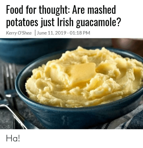 Irish: Food for thought: Are mashed  potatoes just Irish guacamole?  Kerry O'Shea June 11, 2019- 01:18 PM Ha!