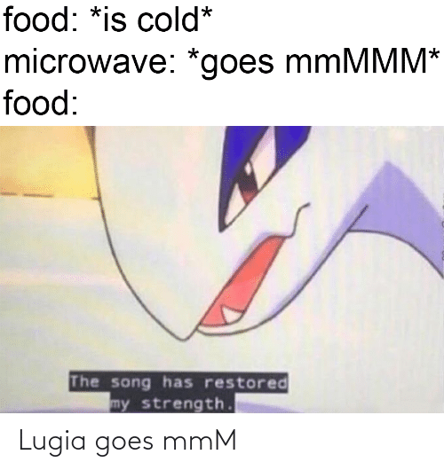 Food, Cold, and Song: food: *is cold*  microwave: *goes mmMMM*  food:  The song has restored  my strength. Lugia goes mmM