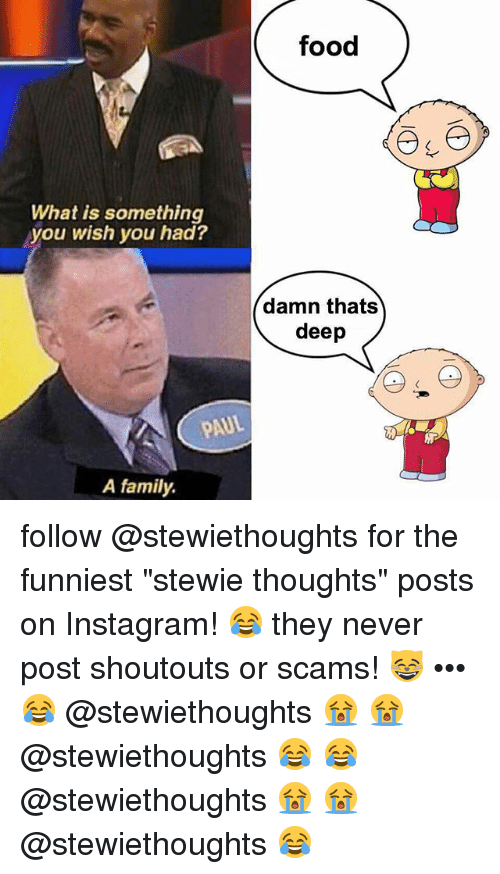 "Family, Food, and Instagram: food  What is something  you wish you had?  damn thats  deep  AUL  A family. follow @stewiethoughts for the funniest ""stewie thoughts"" posts on Instagram! 😂 they never post shoutouts or scams! 😸 ••• 😂 @stewiethoughts 😭 😭 @stewiethoughts 😂 😂 @stewiethoughts 😭 😭 @stewiethoughts 😂"