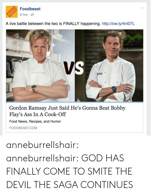 Smite: Foodbeast  9 hrs  A live battle between the two is FINALLY happening. http:/low.ly/4nl07L  Gordon Ramsay Just Said He's Gonna Beat Bobby  Flay's Ass In A Cook-Off  Food News, Recipes, and Humor  FOODBEAST.COM anneburrellshair:  anneburrellshair:  GOD HAS FINALLY COME TO SMITE THE DEVIL   THE SAGA CONTINUES