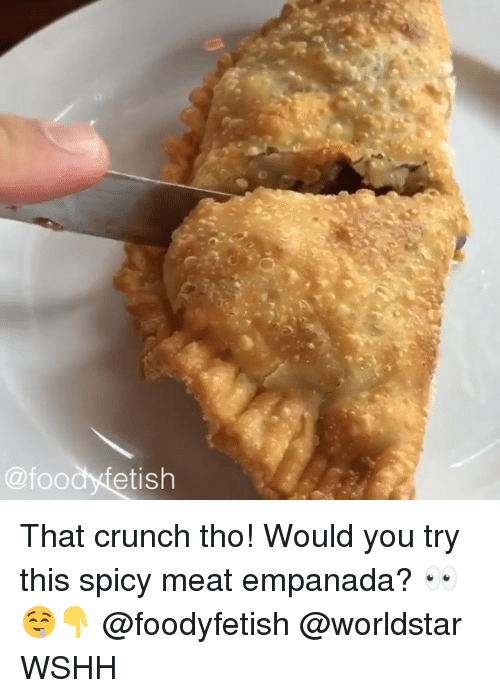 Memes, Worldstar, and Wshh: @foodyfetish That crunch tho! Would you try this spicy meat empanada? 👀🤤👇 @foodyfetish @worldstar WSHH
