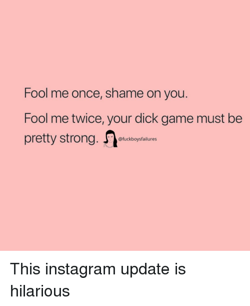 Instagram, Dick, and Game: Fool me once, shame on you.  Fool me twice, your dick game must be  pretty strong. tiam  @fuckboysfailures This instagram update is hilarious
