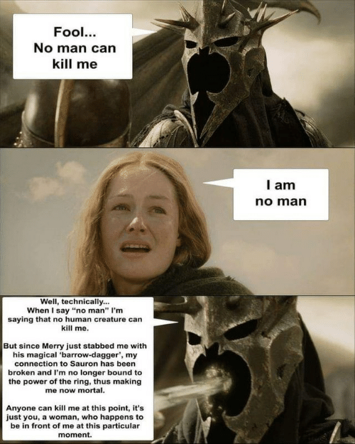 """The Ring, Power, and Been: Fool...  No man can  kill me  I am  no man  Well, technically...  When I say """"no man"""" I'm  saying that no human creature can  kill me.  But since Merry just stabbed me with  his magical 'barrow-dagger', my  connection to Sauron has been  broken and I'm no longer bound to  the power of the ring, thus making  me now mortal.  Anyone can kill me at this point, it's  just you, a woman, who happens to  be in front of me at this particular  moment"""