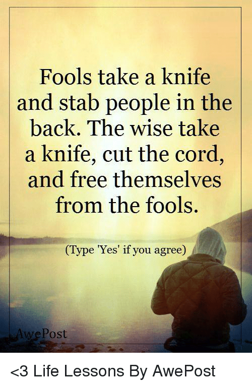 Memes, 🤖, and Stabbing: Fools take a knife  and stab people in the  back. The wise take  a knife, cut the cord,  and free themselves  from the fools.  (Type Yes if you agree  Post <3 Life Lessons By AwePost