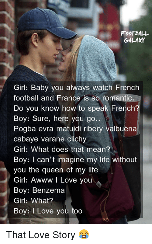 ribery: FooT BALL  GALAXY  Girl: Baby you always watch French  football and France is so romantic.  Do you know how to speak French?  Boy: Sure, here you go..  Pogba evra matuidi ribery valbuena  cabaye varane clichy  Girl: What does that mean?  Boy: I can't imagine my life without  you the queen of my life  Girl: Awww I Love you  Boy: Benzema  Girl: What?  Boy: I Love you too That Love Story 😂