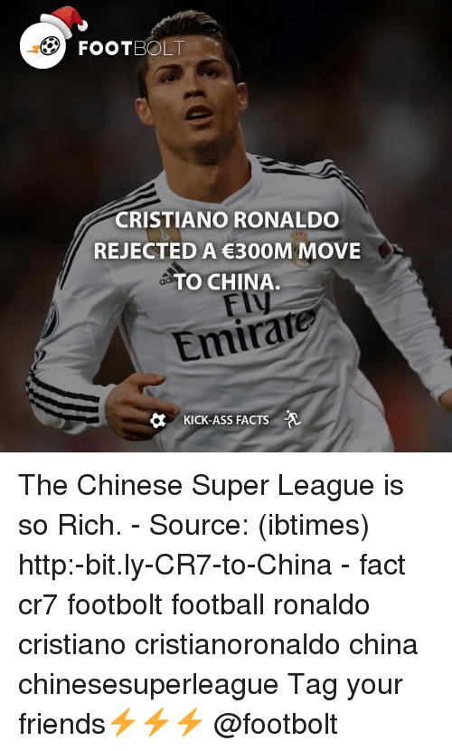 Cristiano Ronaldo, Memes, and China: FOOT  CRISTIANO RONALDO  REJECTED A €300M MOVE  TO CHINA.  Emirate  KICK-ASS FACTS -A The Chinese Super League is so Rich. - Source: (ibtimes) http:-bit.ly-CR7-to-China - fact cr7 footbolt football ronaldo cristiano cristianoronaldo china chinesesuperleague Tag your friends⚡️⚡️⚡️ @footbolt