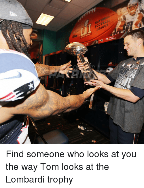 lombardi: FOOT  LEAGUE  ene MAN Find someone who looks at you the way Tom looks at the Lombardi trophy