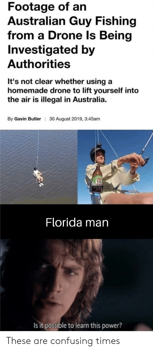 butler: Footage of an  Australian Guy Fishing  from a Drone Is Being  Investigated by  Authorities  It's not clear whether using a  homemade drone to lift yourself into  the air is illegal in Australia  By Gavin Butler  30 August 2019, 3:45am  ICT  VB  Florida man  Is it possible to learn this power? These are confusing times