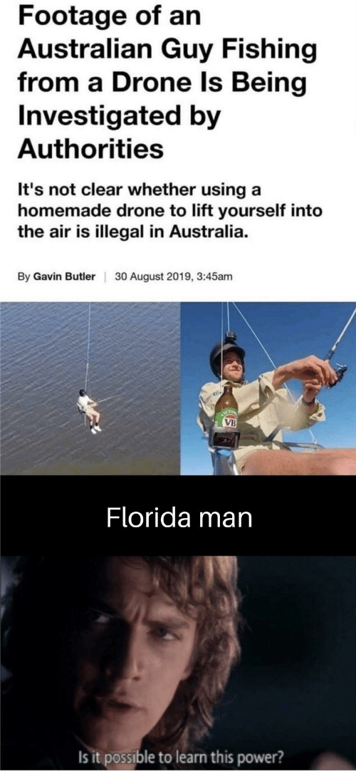 butler: Footage of an  Australian Guy Fishing  from a Drone Is Being  Investigated by  Authorities  It's not clear whether using a  homemade drone to lift yourself into  the air is illegal in Australia.  By Gavin Butler  30 August 2019, 3:45am  ICT  VB  Florida man  Is it possible to learn this power?
