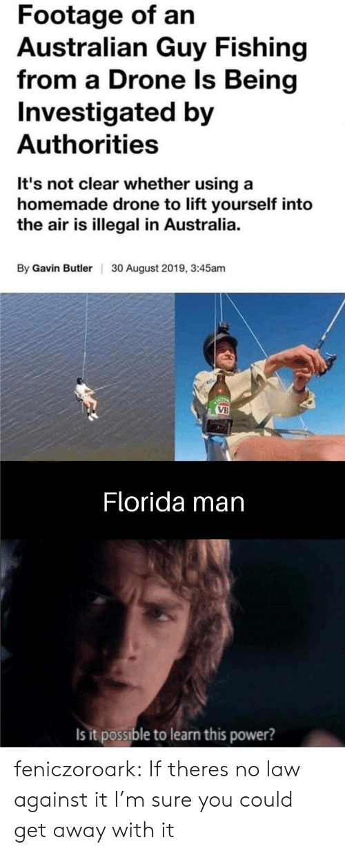 It Possible: Footage of an  Australian Guy Fishing  from a Drone Is Being  Investigated by  Authorities  It's not clear whether using a  homemade drone to lift yourself into  the air is illegal in Australia.  By Gavin ButlerI  30 August 2019, 3:45am  ACT  VB  Florida man  Is it possible to learn this power? feniczoroark:  If theres no law against it I'm sure you could get away with it
