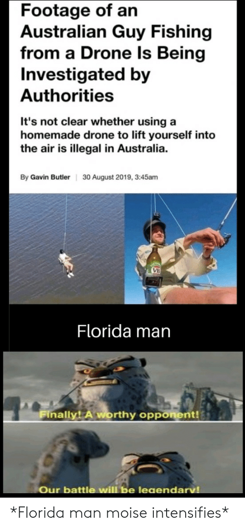 Drone: Footage of an  Australian Guy Fishing  from a Drone Is Being  Investigated by  Authorities  It's not clear whether using a  homemade drone to lift yourself into  the air is illegal in Australia.  By Gavin Butler  30 August 2019, 3:45am  VB  Florida man  Finally! A worthy opponent!  Our battle will be leaendarv *Florida man moise intensifies*