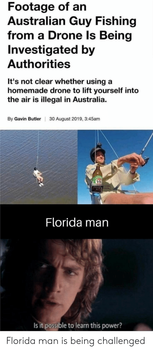 butler: Footage of an  Australian Guy Fishing  from a Drone ls Being  Investigated by  Authorities  It's not clear whether using a  homemade drone to lift yourself into  the air is illegal in Australia  By Gavin Butler  30 August 2019, 3:45am  OCTO  VB  Florida man  Is it possible to learn this power? Florida man is being challenged