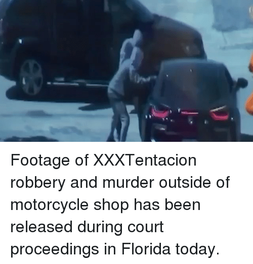 Memes, Florida, and Motorcycle: Footage of XXXTentacion robbery and murder outside of motorcycle shop has been released during court proceedings in Florida today.