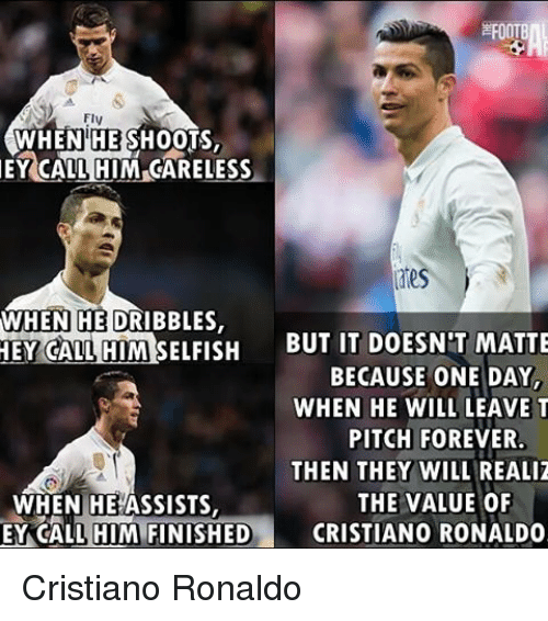 Memes, 🤖, and One Day: FOOTB  FIV  WHEN HE SHOOTS,  EY CALL HIM CARELESS  WHEN  HEDRIBBLES,  HEY CALL HIM SELFISH  BUT IT DOESN'T MATTE  BECAUSE ONE DAY,  WHEN HE WILL LEAVE T  PITCH FOREVER.  THEN THEY WILL REALIZ  THE VALUE OF  WHEN HE ASSISTS,  EY CALL HIM FINISHED  CRISTIANO RONALDO Cristiano Ronaldo
