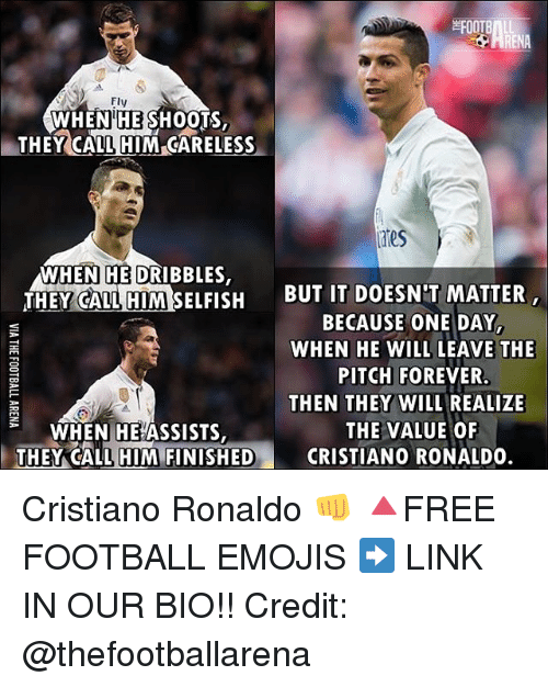 Cristiano Ronaldo, Football, and Memes: FOOTB  Fly  WHEN HE SHOOTS  THEY CALL HIM GARELESS  A WHEN HE DRIBBLES,  THEY CALL HIM SELFISH  BUT IT DOESN'T MATTER  BECAUSE ONE DAY,  WHEN HE WILL LEAVE THE  PITCH FOREVER.  THEN THEY WILL REALIZE  THE VALUE OF  WHEN HE ASSISTS  THEY CALL HIM FINISHED  CRISTIANO RONALDO Cristiano Ronaldo 👊 🔺FREE FOOTBALL EMOJIS ➡️ LINK IN OUR BIO!! Credit: @thefootballarena