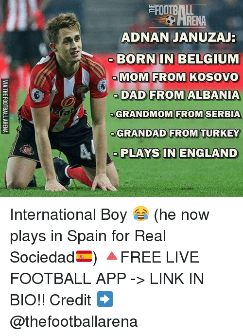 real sociedad: FOOTBALL  ADNAN JANUZAJ  BORN IN BELGIUM  MOM FROM KOSOVO  oDAD FROM ALBANIA  GRANDMOM FROM SERBIA  GRANDAD FROM TURKEY  RENA  ME  PLAYS IN ENGLAND International Boy 😂 (he now plays in Spain for Real Sociedad🇪🇸) 🔺FREE LIVE FOOTBALL APP -> LINK IN BIO!! Credit ➡️ @thefootballarena