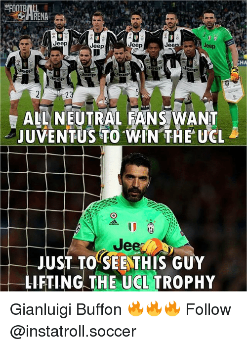 Jees: FOOTBALL  ARENA  Jeep Jeep  Jeep  Jeep  Jeep  Jeep  Jeep  Jeep  ALL NEUTRAL FANS WANT  JUVENTUS TO WIN THE UCL  Jee  JUST TO SEE THIS GUY  LIFTING THE UCL TROPHY  CH Gianluigi Buffon 🔥🔥🔥 Follow @instatroll.soccer