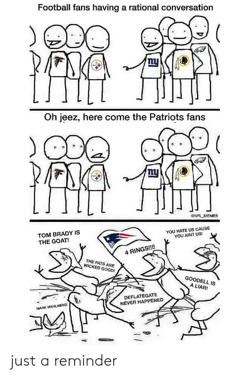 Football, Memes, and Nfl: Football fans having a rational conversation  Lu  Oh jeez, here come the Patriots fans  @NFL MEMES  TOM BRADY IS  THE GOAT!  YOU HATE US CAUSE  YOU AINT US!  4 RINGS!!!!  THE PATS ARE  WICKED GOOD!  GOODELL IS  A LIAR!  DEFLATEGATE  NEVER HAPPENED  MARK WAHLBERG! just a reminder