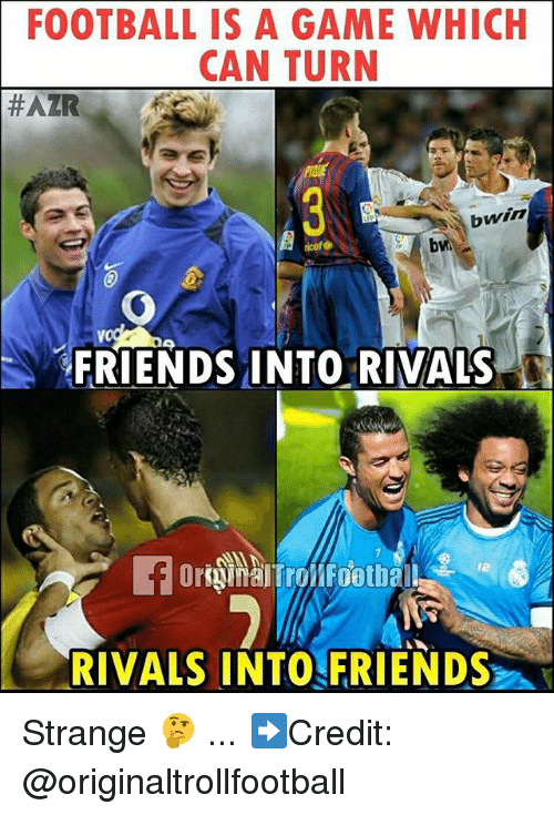 Football, Friends, and Memes: FOOTBALL IS A GAME WHICH  CAN TURN  #AZR  bwin  FRIENDS INTO RIVALS  12  RIVALS INTO FRIENDS Strange 🤔 ... ➡️Credit: @originaltrollfootball
