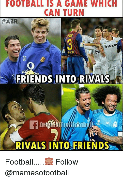 Football, Friends, and Memes: FOOTBALL IS A GAME WHICH  CAN TURN  #AZR  bwin  FRIENDS INTO. RIVALS  RIVALS INTOFRIENDS Football.....🙈 Follow @memesofootball