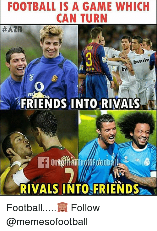 Football, Friends, and Memes: FOOTBALL IS A GAME WHICH  CAN TURN  #AZR  bwin  icef  bw  FRIENDS INTO RIVALS  12  RIVALS INTO FRIENDS Football.....🙈 Follow @memesofootball