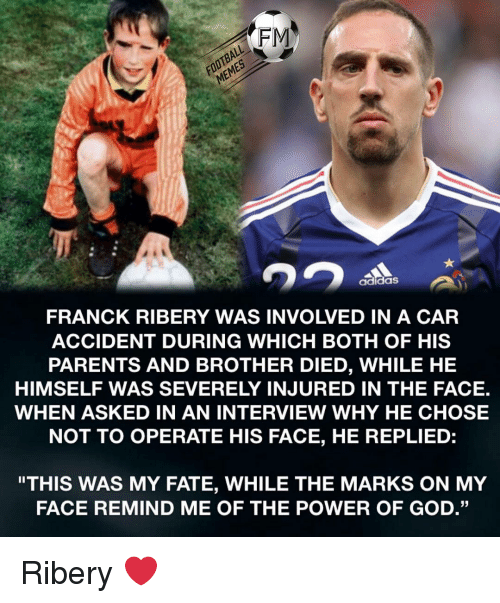 "ribery: FOOTBALL  MEMES  FRANCK RIBERY WAS INVOLVED IN A CAR  ACCIDENT DURING WHICH BOTH OF HIS  PARENTS AND BROTHER DIED, WHILE HE  HIMSELF WAS SEVERELY INJURED IN THE FACE.  WHEN ASKED IN AN INTERVIEW WHY HE CHOSE  NOT TO OPERATE HIS FACE, HE REPLIED:  adidaS  ""THIS WAS MY FATE, WHILE THE MARKS ON MY  FACE REMIND ME OF THE POWER OF GOD."" Ribery ❤️"