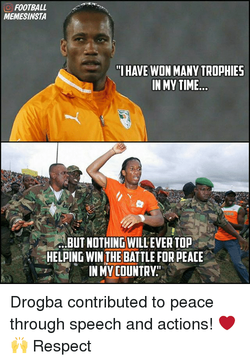 "Football, Memes, and Respect: FOOTBALL  MEMESINSTA  ""I HAVE WON MANY TROPHIES  IN MY TIME  BUT NOTHING WILLEVER TOP  HELPING WIN THE BATTLE FOR PEACE  IN MY COUNTRY"" Drogba contributed to peace through speech and actions! ❤🙌 Respect"