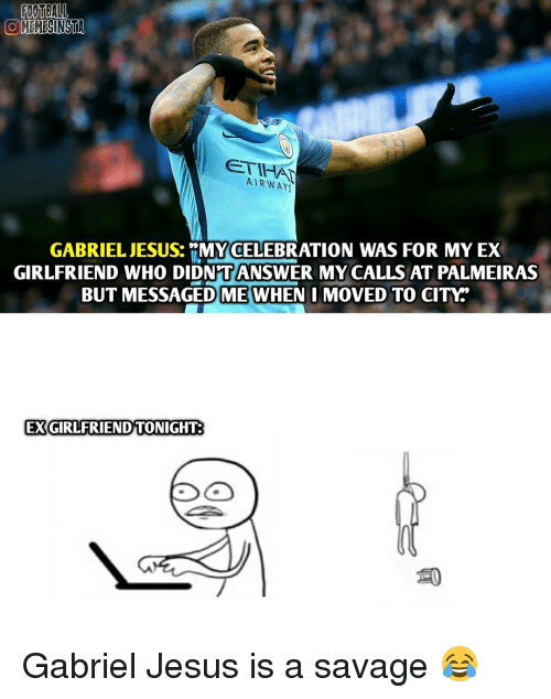 Memes, 🤖, and Gabriel: FOOTBALL  OMEMESINSTA  AIRWAYS  GABRIEL JESUS.  RMY CELEBRATION WAS FOR MY EX  GIRLFRIEND WHO DIDNTANSWER MY CALLS AT PALMEIRAS  BUT MESSAGED ME WHEN I MOVED TO  CITY  EXGIRLFRIEND TONIGHT Gabriel Jesus is a savage 😂