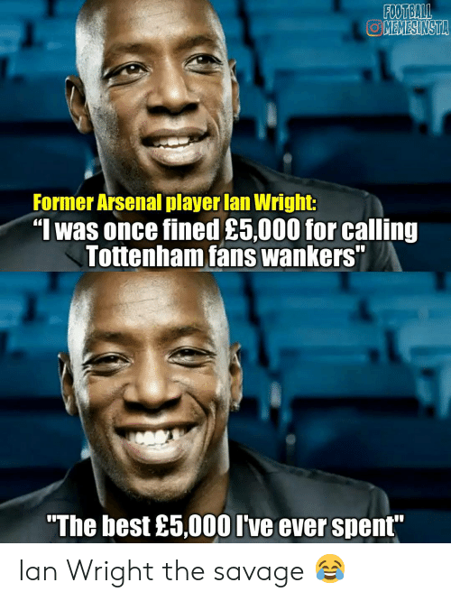 "Arsenal, Football, and Memes: FOOTBALL  OMEMESINSTA  Former Arsenal player lan Wright  ""I was once fined £5,000 for calling  Tottenham fans wankers""  ""The best £5,000 I've ever spent Ian Wright the savage 😂"
