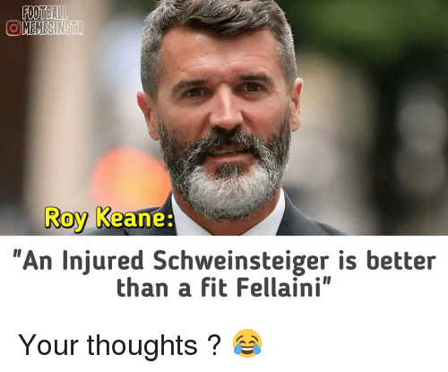 "roy keane: FOOTBALL  OMEMESINSTA  Roy Keane  ""An injured Schweinsteiger is better  than a fit Fellaini"" Your thoughts ? 😂"