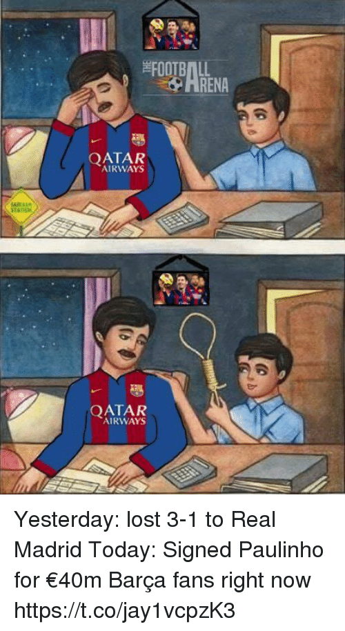 qatar airways: FOOTBALL  RENA  QATAR  AIRWAYS  QATAR  AIRWAYS Yesterday: lost 3-1 to Real Madrid  Today: Signed Paulinho for €40m   Barça fans right now https://t.co/jay1vcpzK3