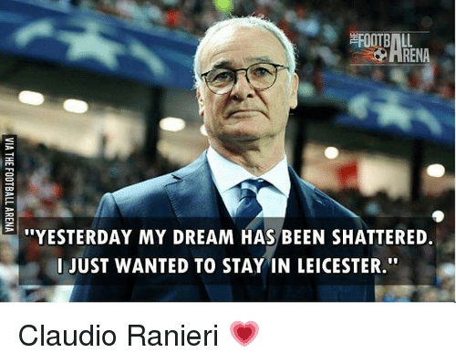 """Ranieri: FOOTBALL  RENA  --: """"YESTERDAY MY DREAM HAS BEEN SHATTERED.  I JUST WANTED TO STAY IN LEICESTER.""""  AT  HS  SE  NI  EE  EL  BN  AY  HA  M ST  A0  ET  DD  YT  DT  RS  EU  TJ  SI  VIA THE FOOTBALL ARENA Claudio Ranieri 💗"""