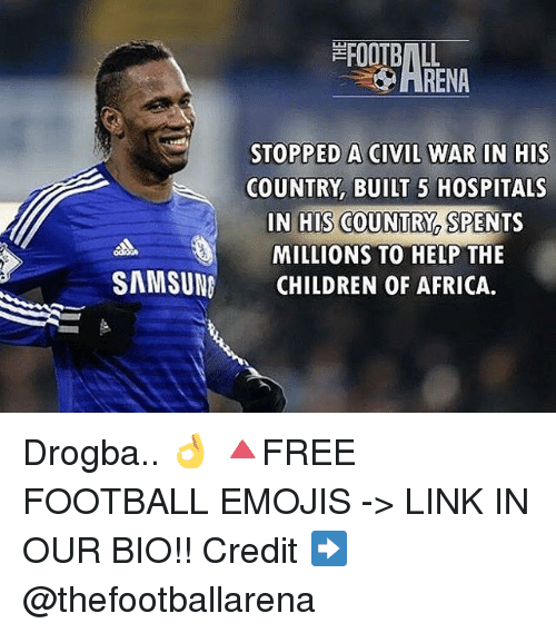 Africa, Children, and Football: FOOTBALL  STOPPED A CIVIL WAR IN HIS  COUNTRY, BUILT 5 HOSPITALS  IN HIS COUNT  SPENTS  MILLIONS TO HELP THE  SAMSUNG CHILDREN OF AFRICA. Drogba.. 👌 🔺FREE FOOTBALL EMOJIS -> LINK IN OUR BIO!! Credit ➡️ @thefootballarena