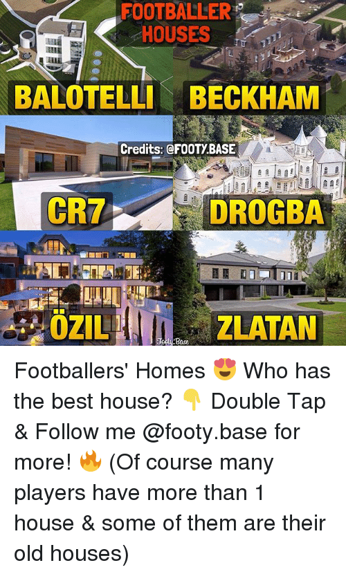 Memes, Best, and House: FOOTBALLER  HOUSES  BALOTELLI BECKHAM  Credits: @FOOTY.BASE  CRT  DROGBA  ZLATAN  Base Footballers' Homes 😍 Who has the best house? 👇 Double Tap & Follow me @footy.base for more! 🔥 (Of course many players have more than 1 house & some of them are their old houses)