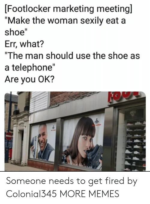 "are you ok: [Footlocker marketing meetingl  ""Make the woman sexily eat a  shoe""  Err, what?  ""The man should use the shoe as  a telephone""  Are you OK?  KOW  Lecker Someone needs to get fired by Colonial345 MORE MEMES"